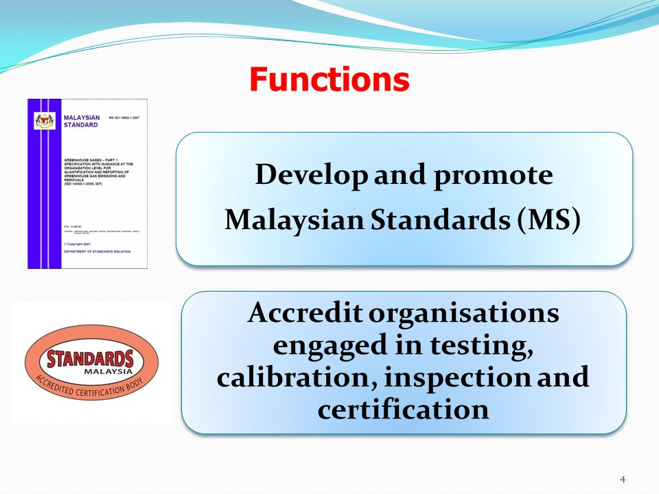 Functions Accredit organisations engaged in testing, calibration, inspection and certification Develop and promote Malaysian Standards (MS) 4