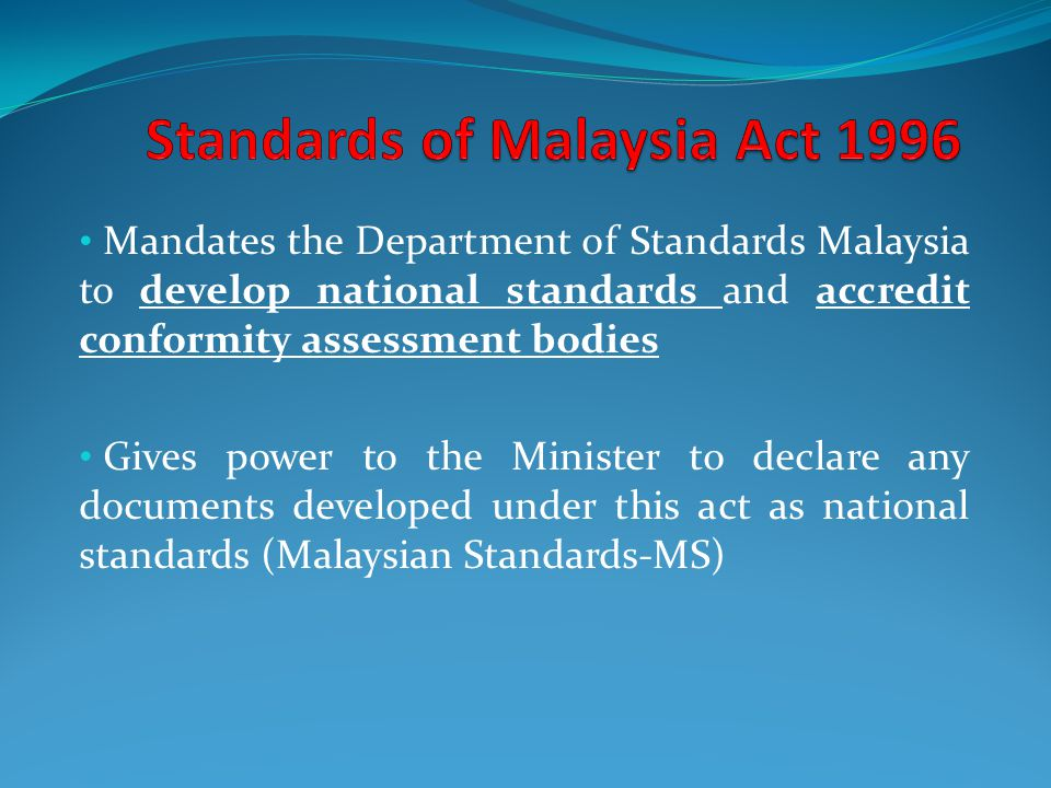 Mandates the Department of Standards Malaysia to develop national standards and accredit conformity assessment bodies Gives power to the Minister to declare any documents developed under this act as national standards (Malaysian Standards-MS)