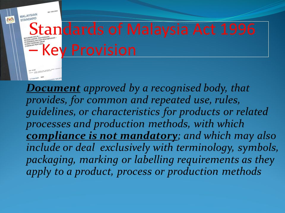 ISO/IEC Guide 59: 1994 – Code of Good Practice for Standardisation Annex 3 to the WTO/TBT Agreement – Code of Good Practice for the Preparation, Adoption and Application of Standards Governed by: 9 Principles of Malaysian Standards Development Where international standards exist or their completion is imminent, the standardizing body shall use them, or the relevant parts of them, as a basis for the standards it develops, except where such international standards… would be ineffective or inappropriate..because of an insufficient level of protection or fundamental climatic or geographical factors or fundamental technological problems.