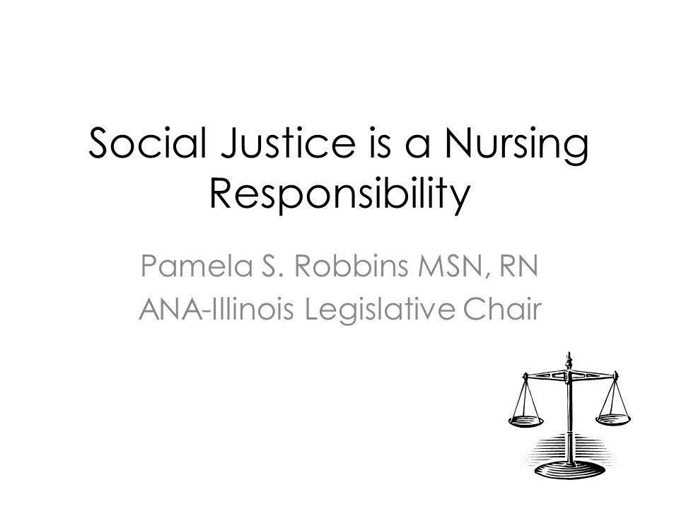 Social Justice is a Nursing Responsibility Pamela S. Robbins MSN, RN ANA-Illinois Legislative Chair