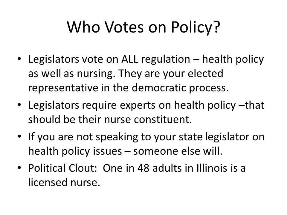 Who Votes on Policy? Legislators vote on ALL regulation – health policy as well as nursing. They are your elected representative in the democratic pro