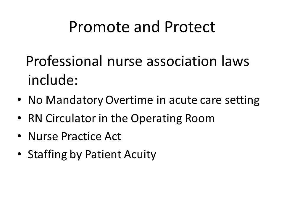Promote and Protect Professional nurse association laws include: No Mandatory Overtime in acute care setting RN Circulator in the Operating Room Nurse