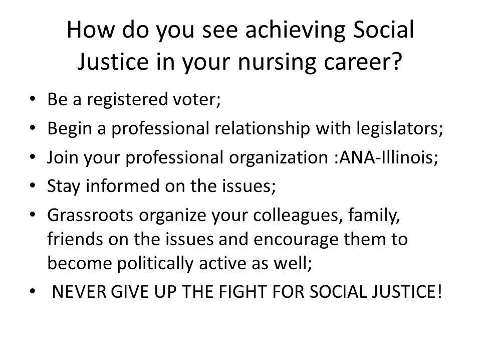 How do you see achieving Social Justice in your nursing career? Be a registered voter; Begin a professional relationship with legislators; Join your p