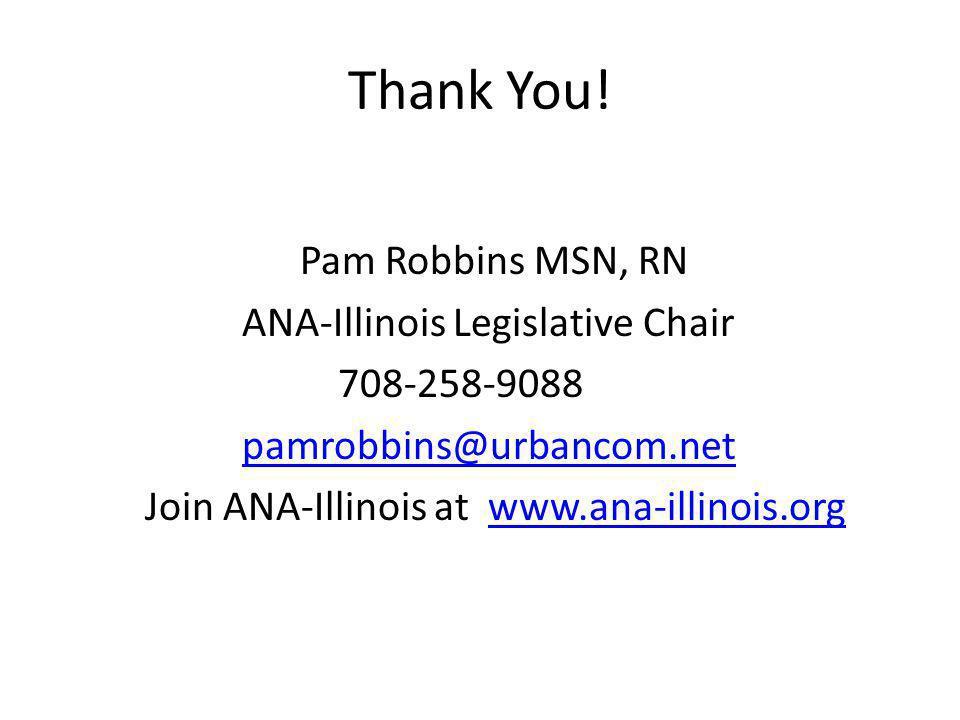 Thank You! Pam Robbins MSN, RN ANA-Illinois Legislative Chair 708-258-9088 pamrobbins@urbancom.net Join ANA-Illinois at www.ana-illinois.orgwww.ana-il
