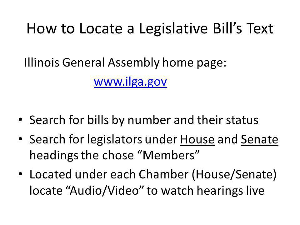 How to Locate a Legislative Bills Text Illinois General Assembly home page: www.ilga.gov Search for bills by number and their status Search for legisl