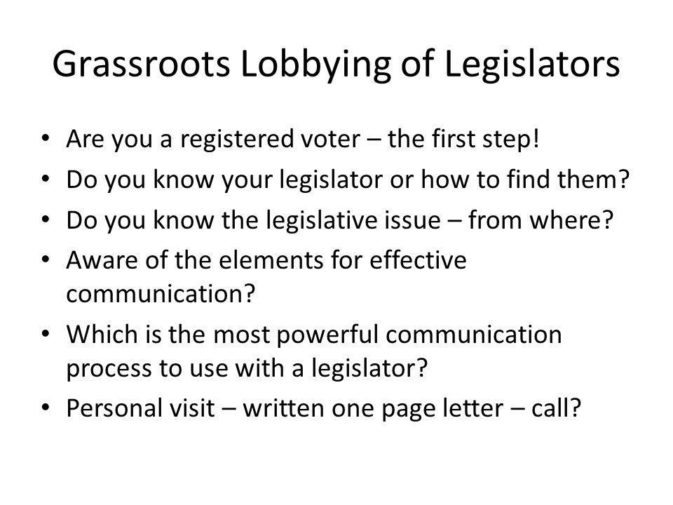 Grassroots Lobbying of Legislators Are you a registered voter – the first step! Do you know your legislator or how to find them? Do you know the legis