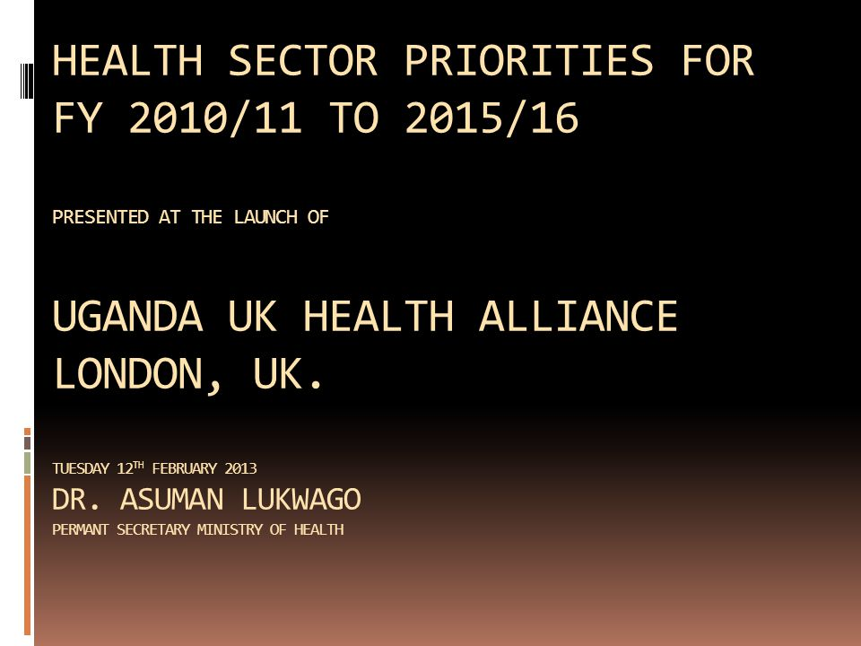 HEALTH SECTOR PRIORITIES FOR FY 2010/11 TO 2015/16 PRESENTED AT THE LAUNCH OF UGANDA UK HEALTH ALLIANCE LONDON, UK.