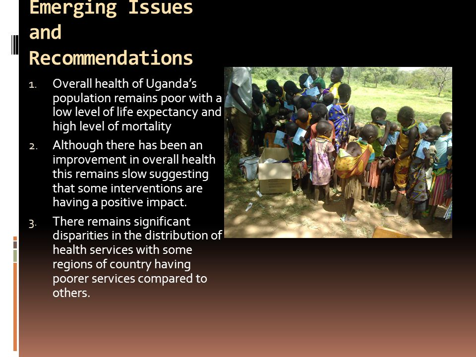 Emerging Issues and Recommendations 1. Overall health of Ugandas population remains poor with a low level of life expectancy and high level of mortali