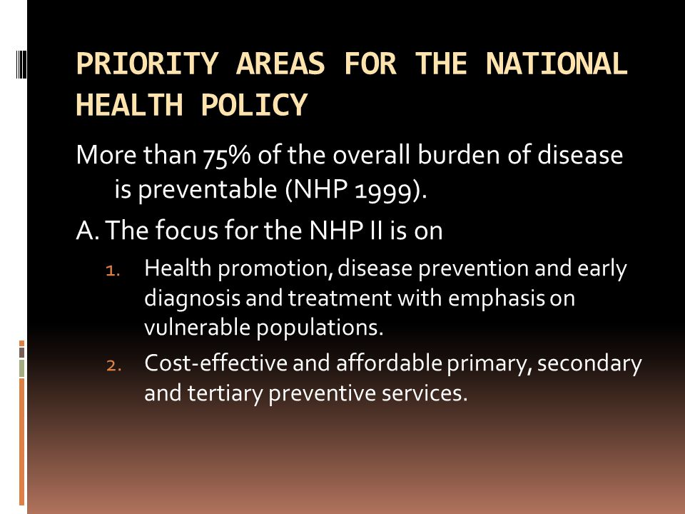 PRIORITY AREAS FOR THE NATIONAL HEALTH POLICY More than 75% of the overall burden of disease is preventable (NHP 1999). A. The focus for the NHP II is
