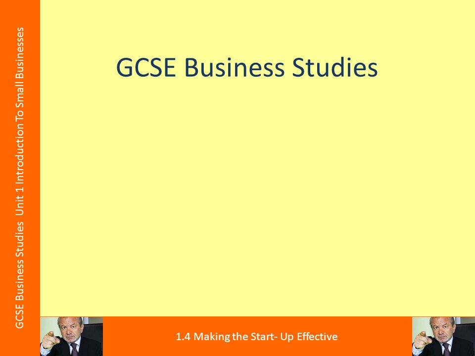 GCSE Business Studies GCSE Business Studies Unit 1 Introduction To Small Businesses 1.4 Making the Start- Up Effective