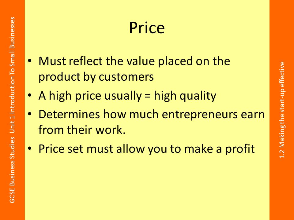 GCSE Business Studies Unit 1 Introduction To Small Businesses 1.2 Making the start-up effective Price Must reflect the value placed on the product by