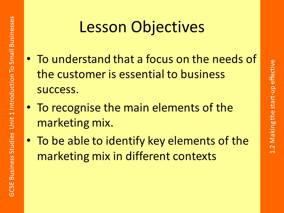 GCSE Business Studies Unit 1 Introduction To Small Businesses 1.2 Making the start-up effective Lesson Objectives To understand that a focus on the ne