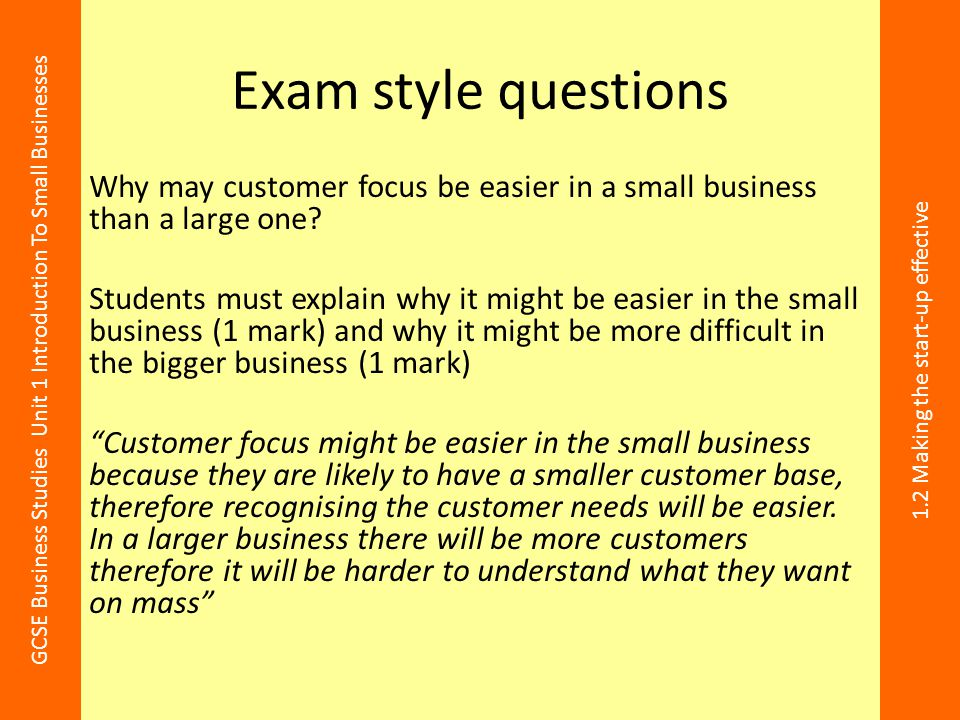 GCSE Business Studies Unit 1 Introduction To Small Businesses 1.2 Making the start-up effective Exam style questions Why may customer focus be easier