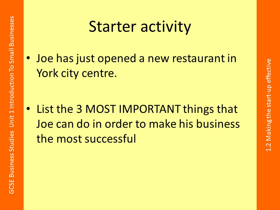 GCSE Business Studies Unit 1 Introduction To Small Businesses 1.2 Making the start-up effective Starter activity Joe has just opened a new restaurant
