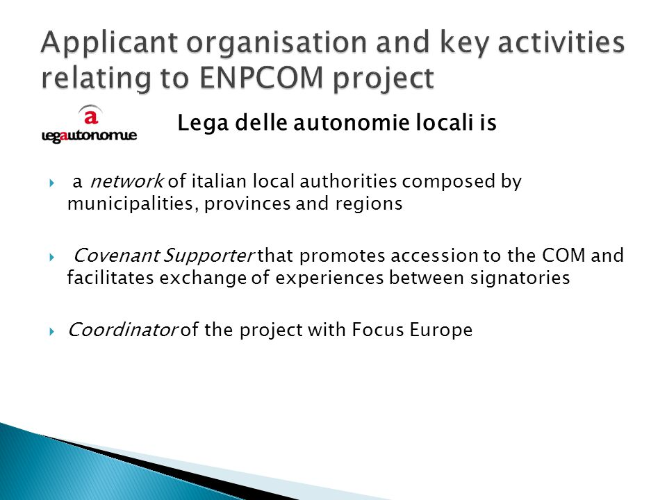 Lega delle autonomie locali is a network of italian local authorities composed by municipalities, provinces and regions Covenant Supporter that promotes accession to the COM and facilitates exchange of experiences between signatories Coordinator of the project with Focus Europe