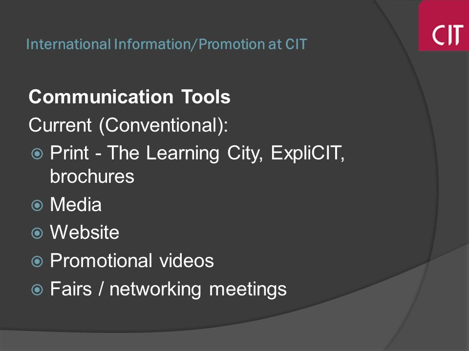 International Information/Promotion at CIT Communication Tools Current (Conventional): Print - The Learning City, ExpliCIT, brochures Media Website Promotional videos Fairs / networking meetings