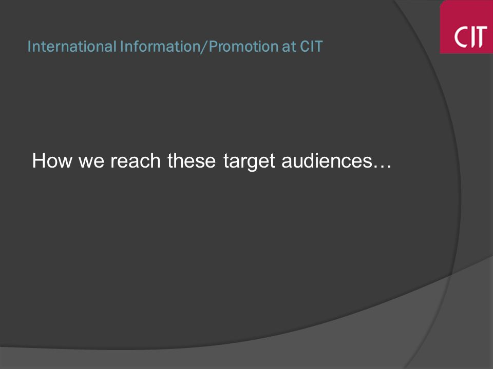 International Information/Promotion at CIT How we reach these target audiences…
