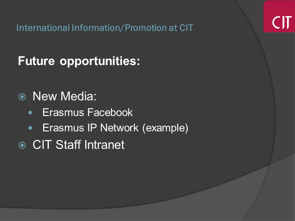 International Information/Promotion at CIT Future opportunities: New Media: Erasmus Facebook Erasmus IP Network (example) CIT Staff Intranet