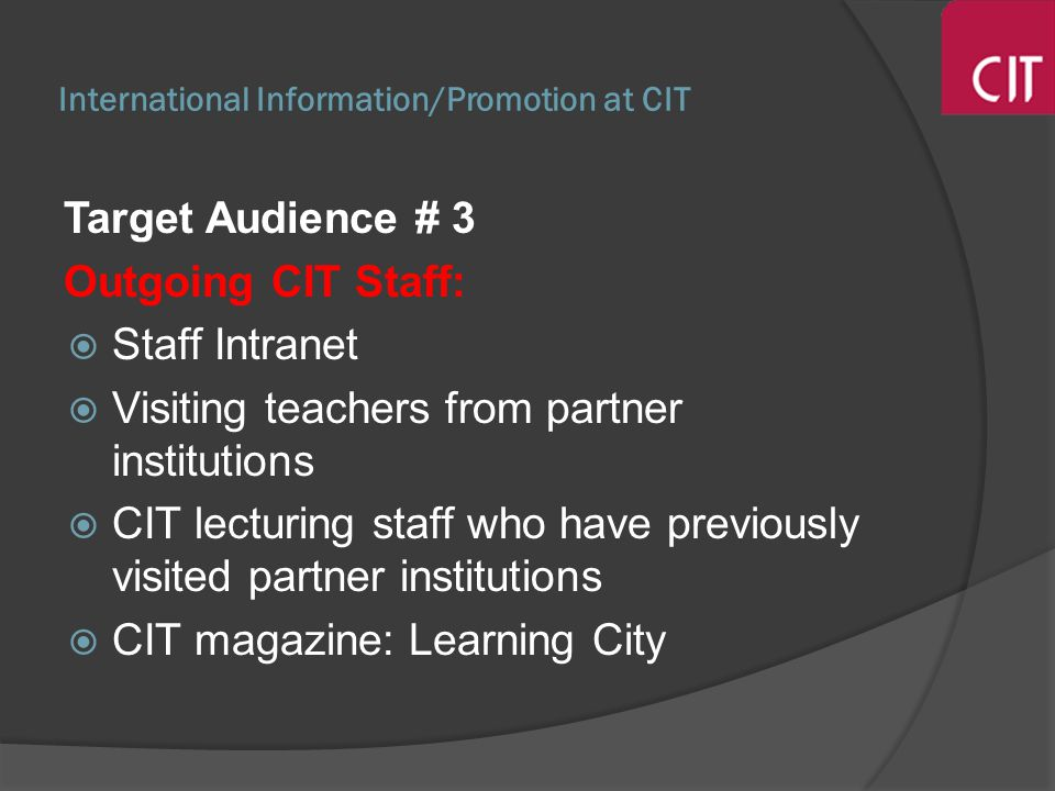 International Information/Promotion at CIT Target Audience # 3 Outgoing CIT Staff: Staff Intranet Visiting teachers from partner institutions CIT lecturing staff who have previously visited partner institutions CIT magazine: Learning City