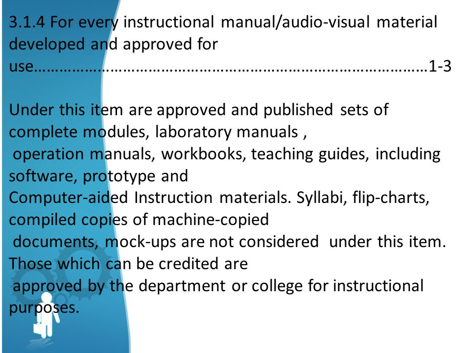 3.1.4 For every instructional manual/audio-visual material developed and approved for use…………………………………………………………………………………1-3 Under this item are approved and published sets of complete modules, laboratory manuals, operation manuals, workbooks, teaching guides, including software, prototype and Computer-aided Instruction materials.