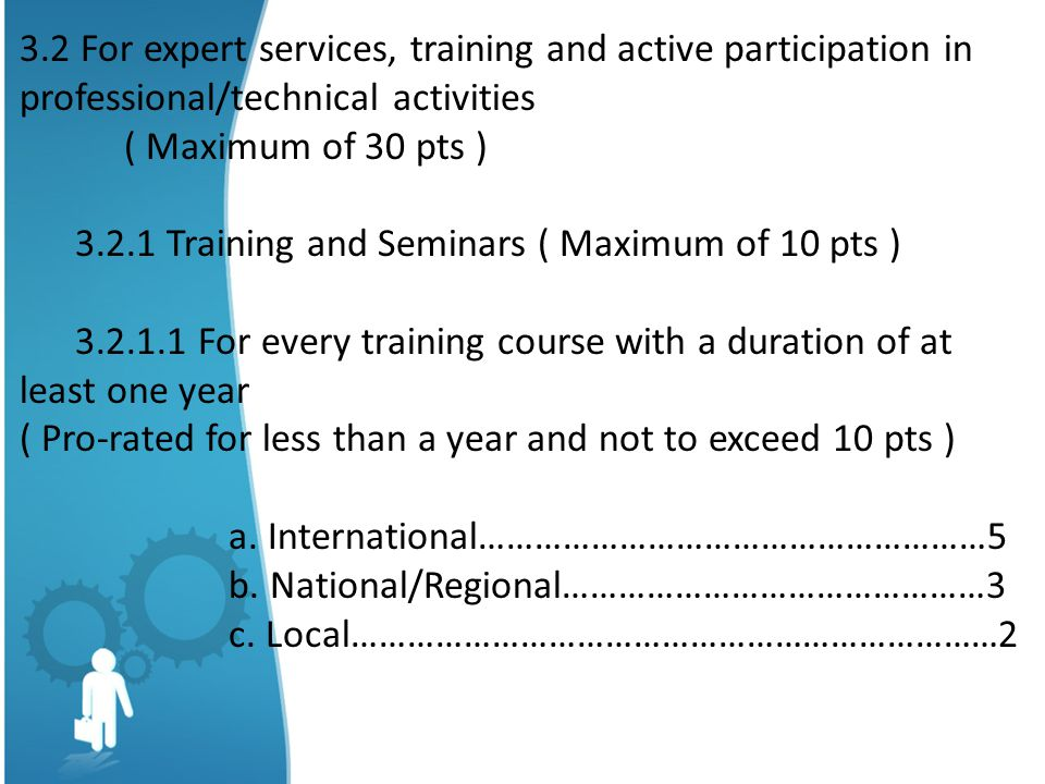 3.2 For expert services, training and active participation in professional/technical activities ( Maximum of 30 pts ) 3.2.1 Training and Seminars ( Maximum of 10 pts ) 3.2.1.1 For every training course with a duration of at least one year ( Pro-rated for less than a year and not to exceed 10 pts ) a.