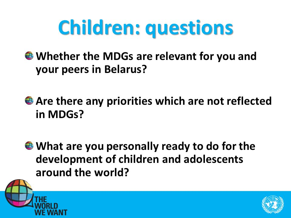 Children: questions Whether the MDGs are relevant for you and your peers in Belarus.