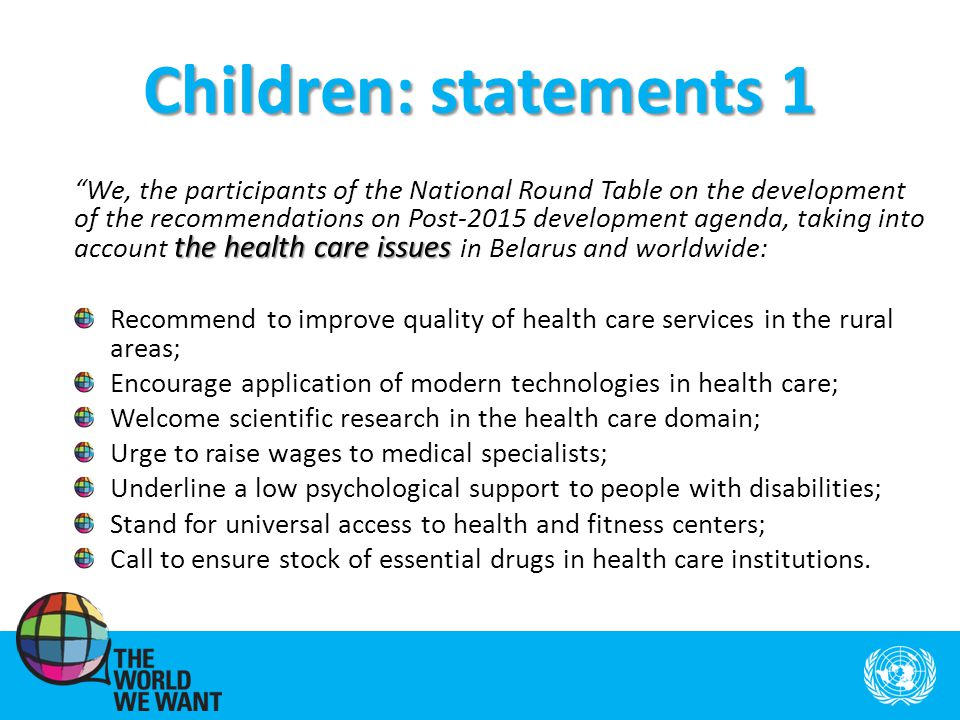 Children: statements 1 the health care issues We, the participants of the National Round Table on the development of the recommendations on Post-2015 development agenda, taking into account the health care issues in Belarus and worldwide: Recommend to improve quality of health care services in the rural areas; Encourage application of modern technologies in health care; Welcome scientific research in the health care domain; Urge to raise wages to medical specialists; Underline a low psychological support to people with disabilities; Stand for universal access to health and fitness centers; Call to ensure stock of essential drugs in health care institutions.