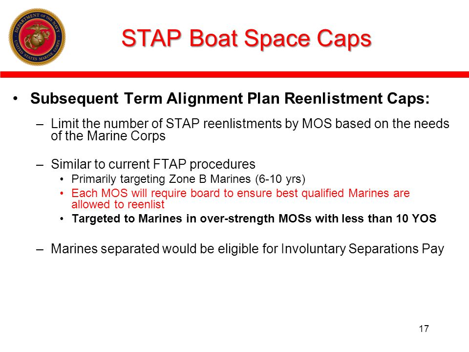 STAP Boat Space Caps Subsequent Term Alignment Plan Reenlistment Caps: –Limit the number of STAP reenlistments by MOS based on the needs of the Marine Corps –Similar to current FTAP procedures Primarily targeting Zone B Marines (6-10 yrs) Each MOS will require board to ensure best qualified Marines are allowed to reenlist Targeted to Marines in over-strength MOSs with less than 10 YOS –Marines separated would be eligible for Involuntary Separations Pay 17