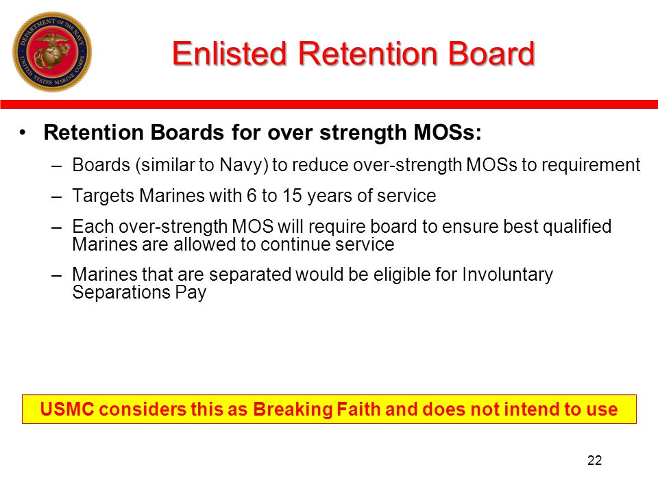 Enlisted Retention Board Retention Boards for over strength MOSs: –Boards (similar to Navy) to reduce over-strength MOSs to requirement –Targets Marines with 6 to 15 years of service –Each over-strength MOS will require board to ensure best qualified Marines are allowed to continue service –Marines that are separated would be eligible for Involuntary Separations Pay 22 USMC considers this as Breaking Faith and does not intend to use