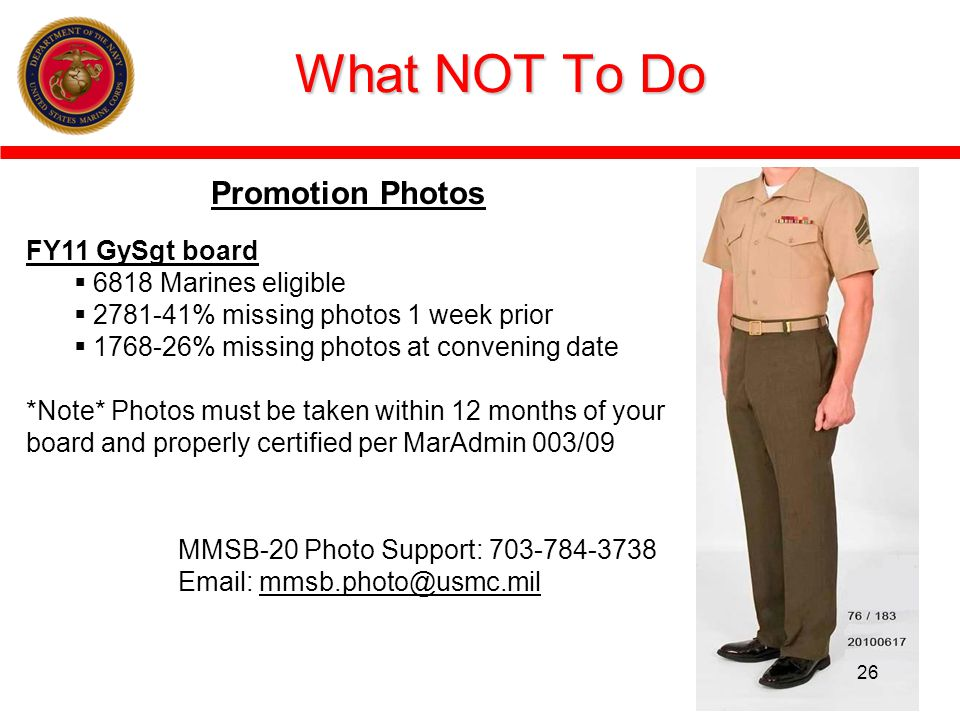 What NOT To Do MMSB-20 Photo Support: 703-784-3738 Email: mmsb.photo@usmc.mil Promotion Photos FY11 GySgt board 6818 Marines eligible 2781-41% missing photos 1 week prior 1768-26% missing photos at convening date *Note* Photos must be taken within 12 months of your board and properly certified per MarAdmin 003/09 26