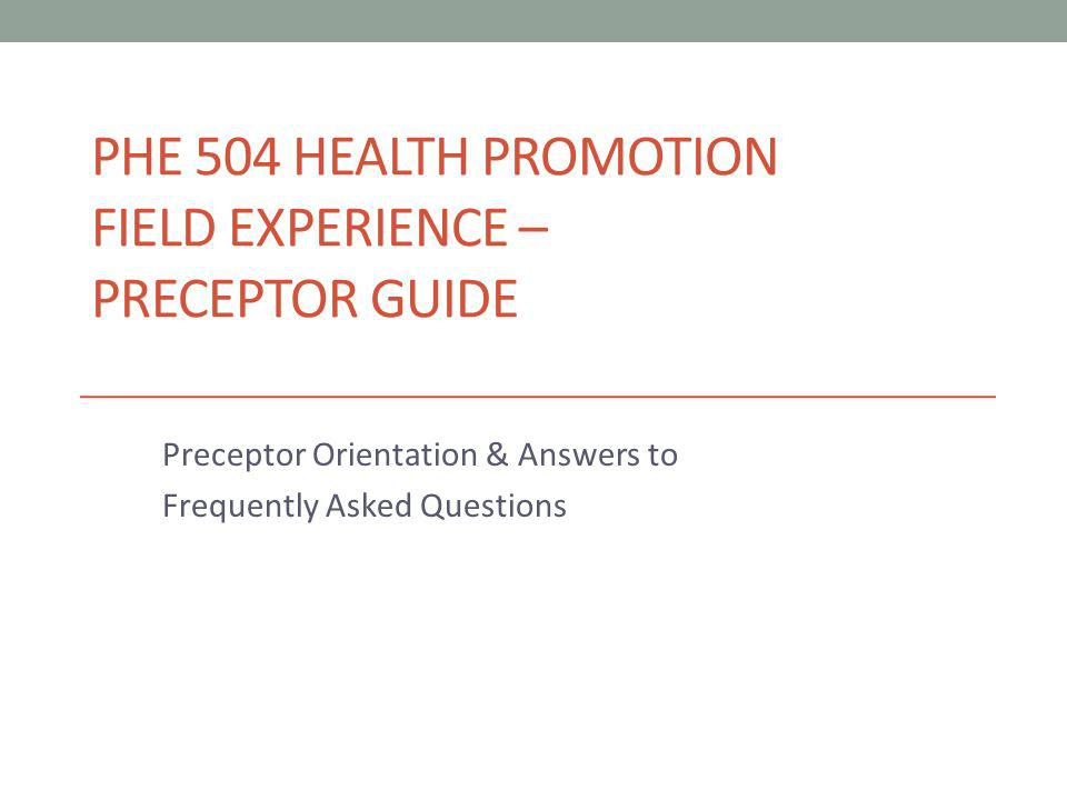 PHE 504 HEALTH PROMOTION FIELD EXPERIENCE – PRECEPTOR GUIDE Preceptor Orientation & Answers to Frequently Asked Questions
