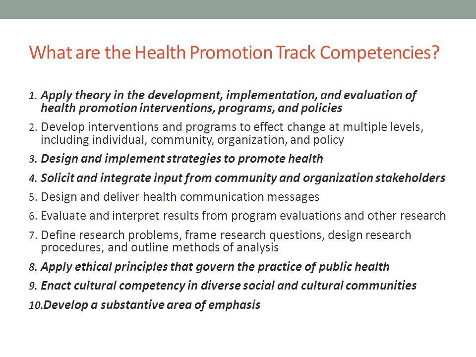 What are the Health Promotion Track Competencies? 1. Apply theory in the development, implementation, and evaluation of health promotion interventions