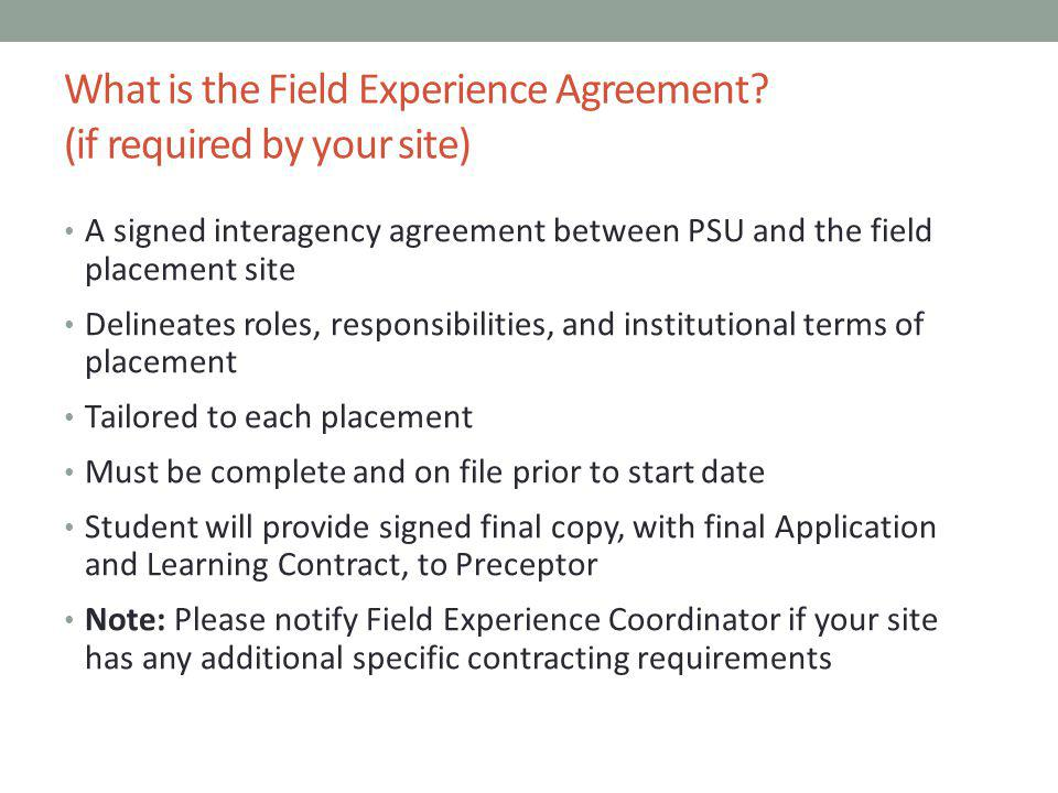What is the Field Experience Agreement? (if required by your site) A signed interagency agreement between PSU and the field placement site Delineates