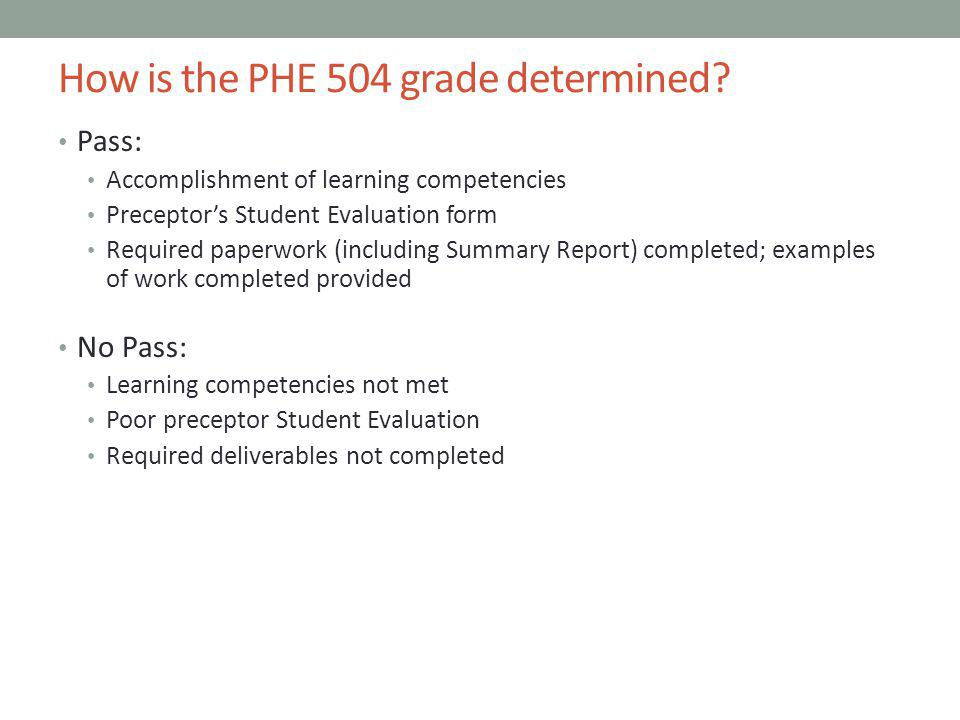 How is the PHE 504 grade determined? Pass: Accomplishment of learning competencies Preceptors Student Evaluation form Required paperwork (including Su