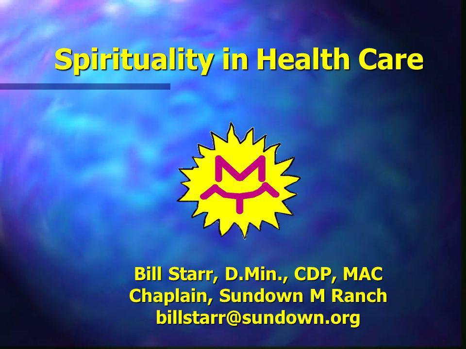 Bill Starr, D.Min., CDP, MAC Chaplain, Sundown M Ranch billstarr@sundown.org Spirituality in Health Care