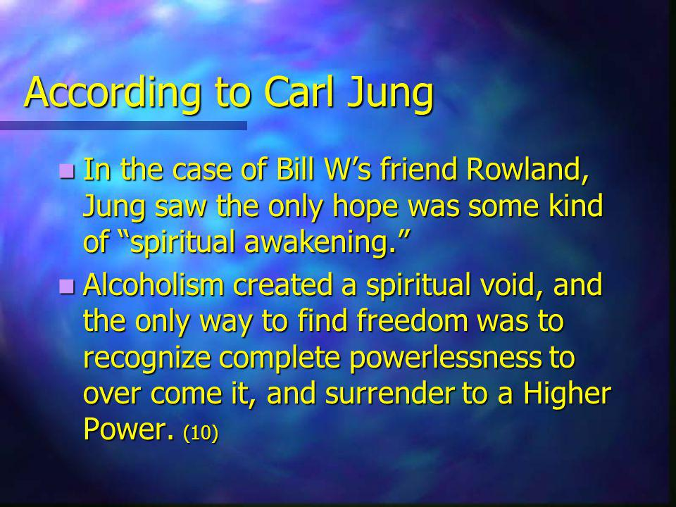 According to Carl Jung In the case of Bill Ws friend Rowland, Jung saw the only hope was some kind of spiritual awakening.