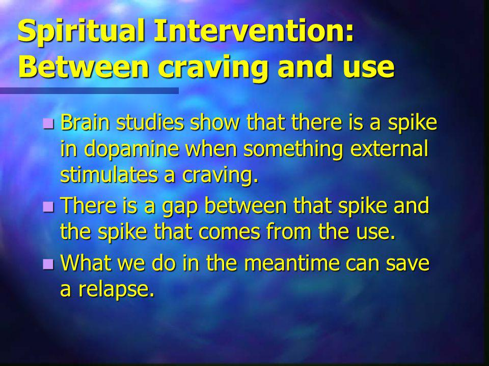 Spiritual Intervention: Between craving and use Brain studies show that there is a spike in dopamine when something external stimulates a craving.