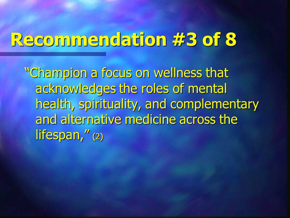 Recommendation #3 of 8 Champion a focus on wellness that acknowledges the roles of mental health, spirituality, and complementary and alternative medicine across the lifespan, (2)