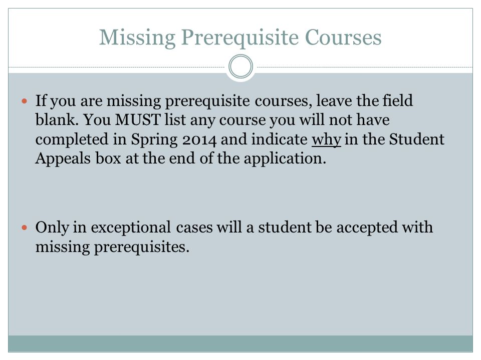 Missing Prerequisite Courses If you are missing prerequisite courses, leave the field blank. You MUST list any course you will not have completed in S