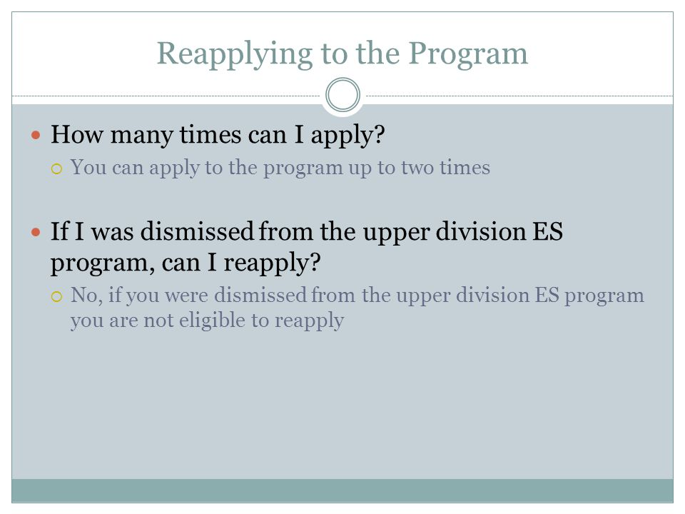 Reapplying to the Program How many times can I apply? You can apply to the program up to two times If I was dismissed from the upper division ES progr