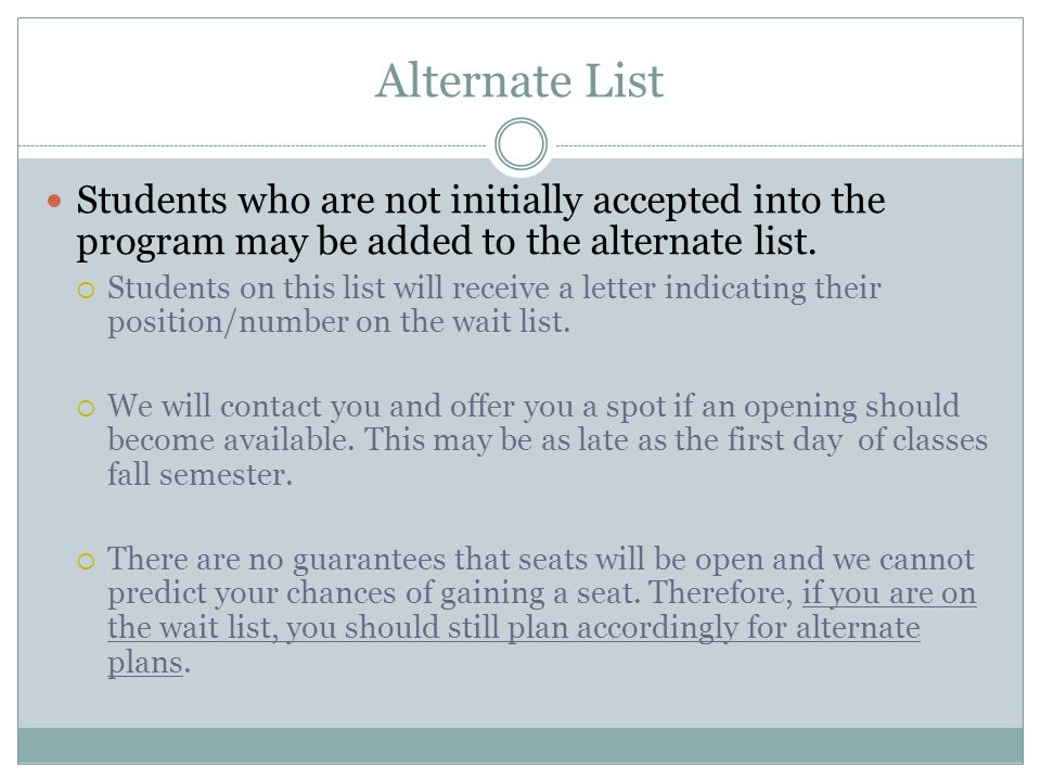 Alternate List Students who are not initially accepted into the program may be added to the alternate list. Students on this list will receive a lette