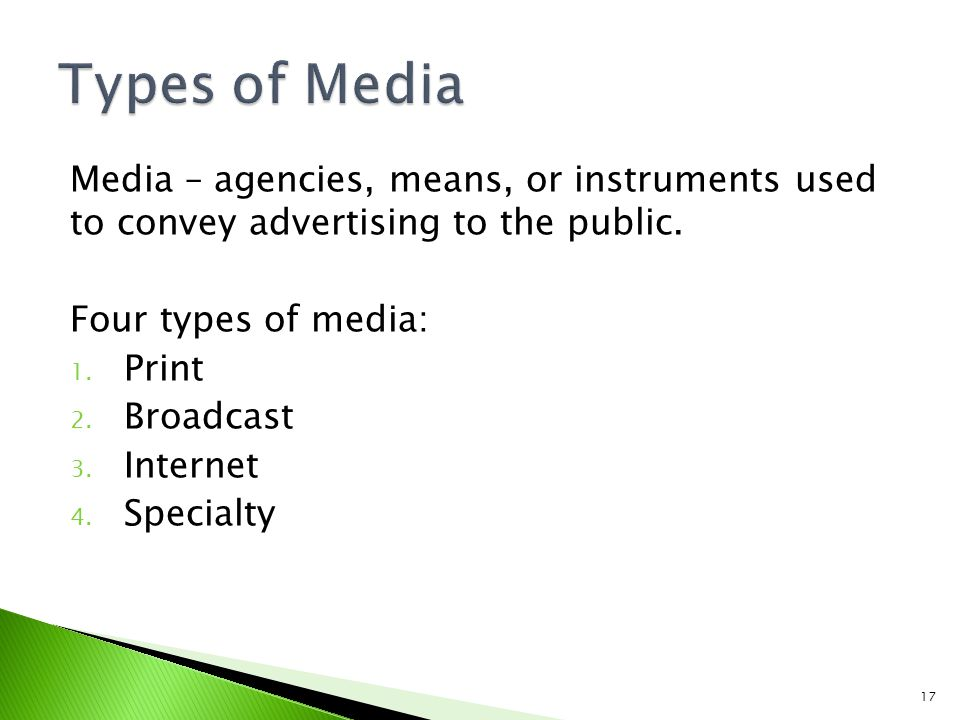 Media – agencies, means, or instruments used to convey advertising to the public. Four types of media: 1. Print 2. Broadcast 3. Internet 4. Specialty