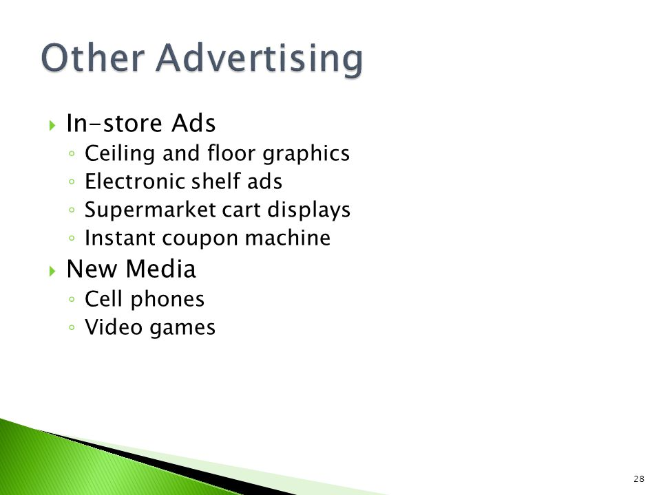 In-store Ads Ceiling and floor graphics Electronic shelf ads Supermarket cart displays Instant coupon machine New Media Cell phones Video games 28