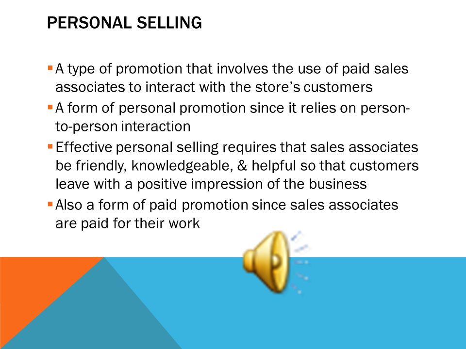 PERSONAL SELLING A type of promotion that involves the use of paid sales associates to interact with the stores customers A form of personal promotion since it relies on person- to-person interaction Effective personal selling requires that sales associates be friendly, knowledgeable, & helpful so that customers leave with a positive impression of the business Also a form of paid promotion since sales associates are paid for their work