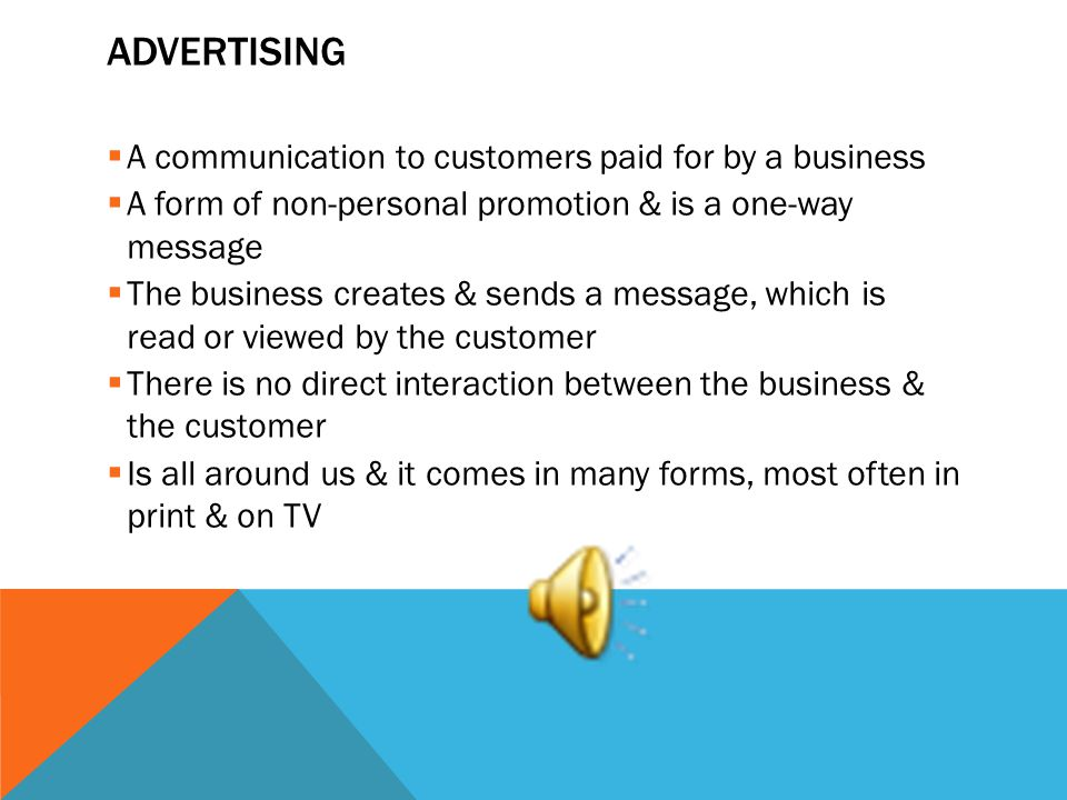 ADVERTISING A communication to customers paid for by a business A form of non-personal promotion & is a one-way message The business creates & sends a message, which is read or viewed by the customer There is no direct interaction between the business & the customer Is all around us & it comes in many forms, most often in print & on TV
