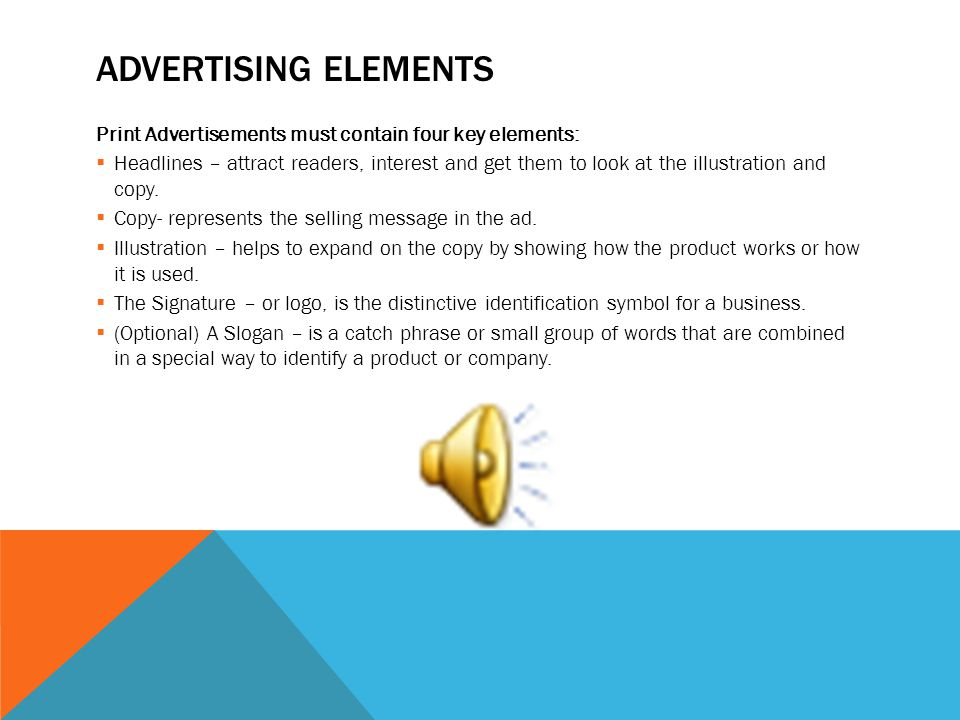 ADVERTISING ELEMENTS Print Advertisements must contain four key elements: Headlines – attract readers, interest and get them to look at the illustration and copy.