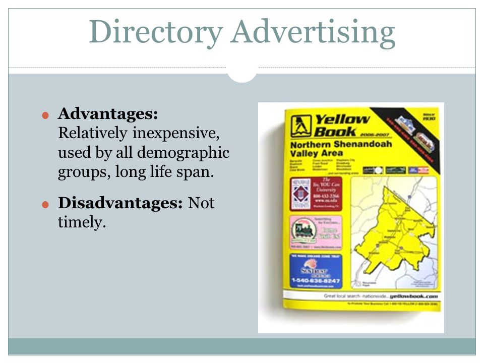 Directory Advertising Advantages: Relatively inexpensive, used by all demographic groups, long life span. Disadvantages: Not timely.