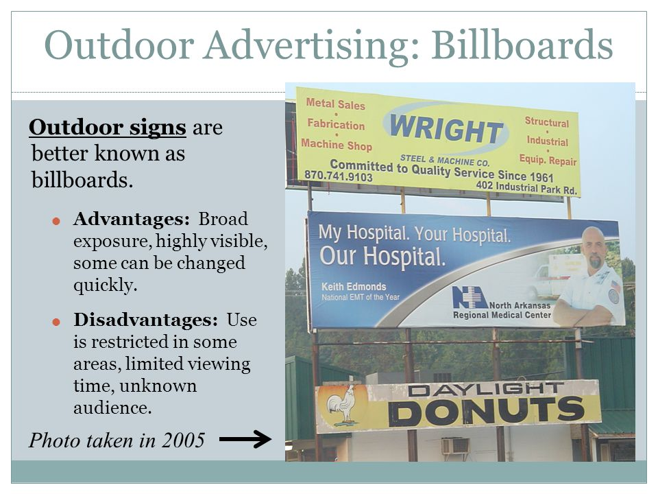 Outdoor Advertising: Billboards Outdoor signs are better known as billboards. Advantages: Broad exposure, highly visible, some can be changed quickly.