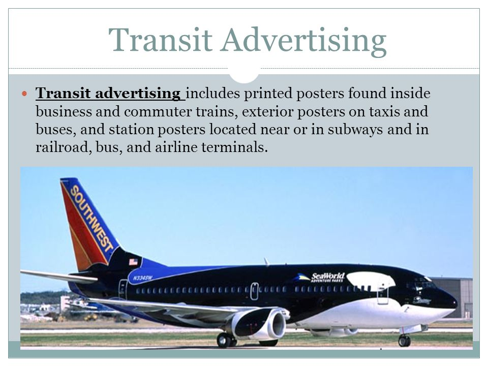 Transit Advertising Transit advertising includes printed posters found inside business and commuter trains, exterior posters on taxis and buses, and s