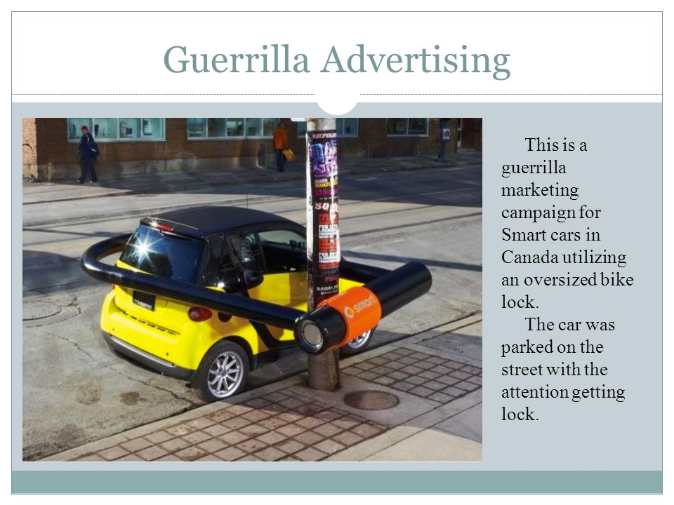 Guerrilla Advertising This is a guerrilla marketing campaign for Smart cars in Canada utilizing an oversized bike lock. The car was parked on the stre